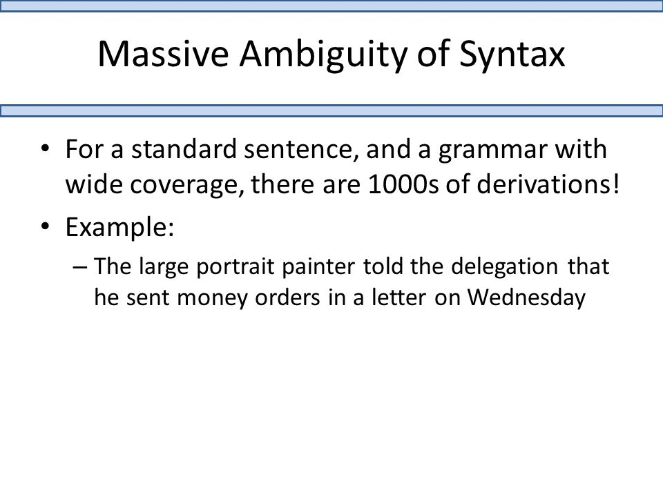 Massive Ambiguity of Syntax For a standard sentence, and a grammar with wide coverage, there are 1000s of derivations.