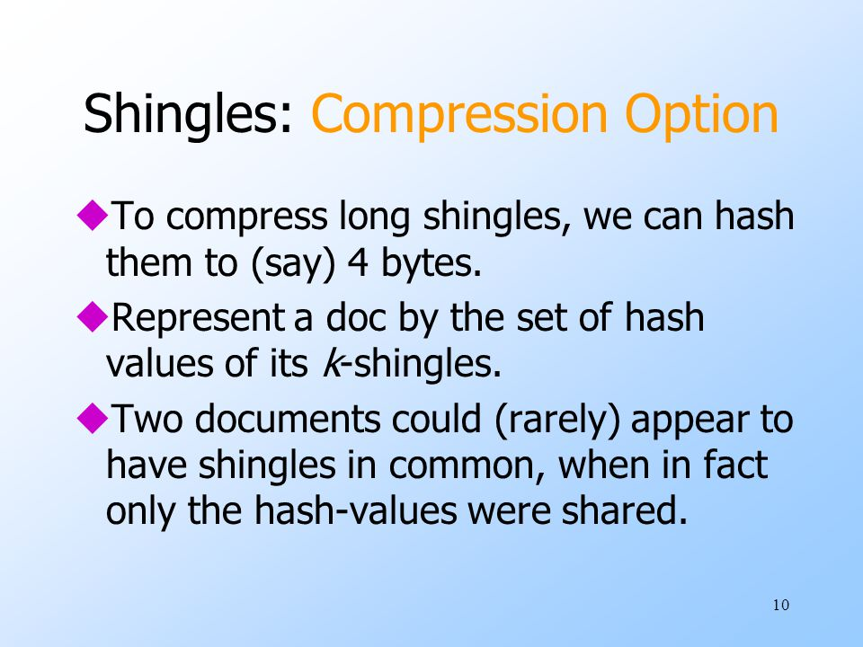 10 Shingles: Compression Option uTo compress long shingles, we can hash them to (say) 4 bytes. uRepresent a doc by the set of hash values of its k-shi
