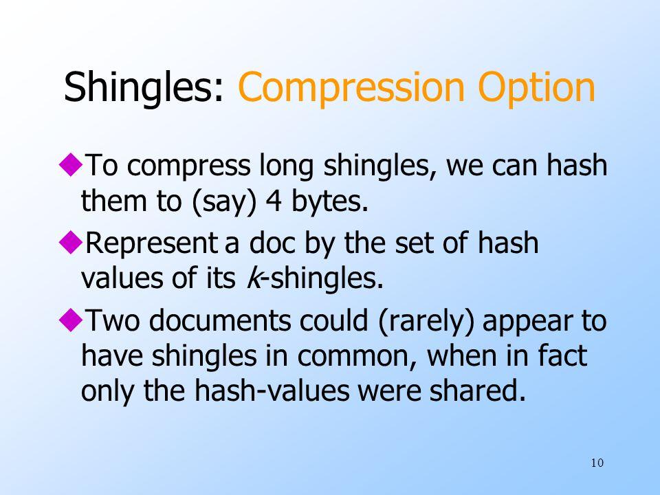 10 Shingles: Compression Option uTo compress long shingles, we can hash them to (say) 4 bytes.