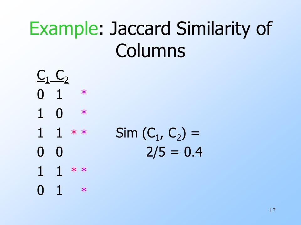 17 Example: Jaccard Similarity of Columns C 1 C 2 01 10 11Sim (C 1, C 2 ) = 002/5 = 0.41 01 * * * * * * *
