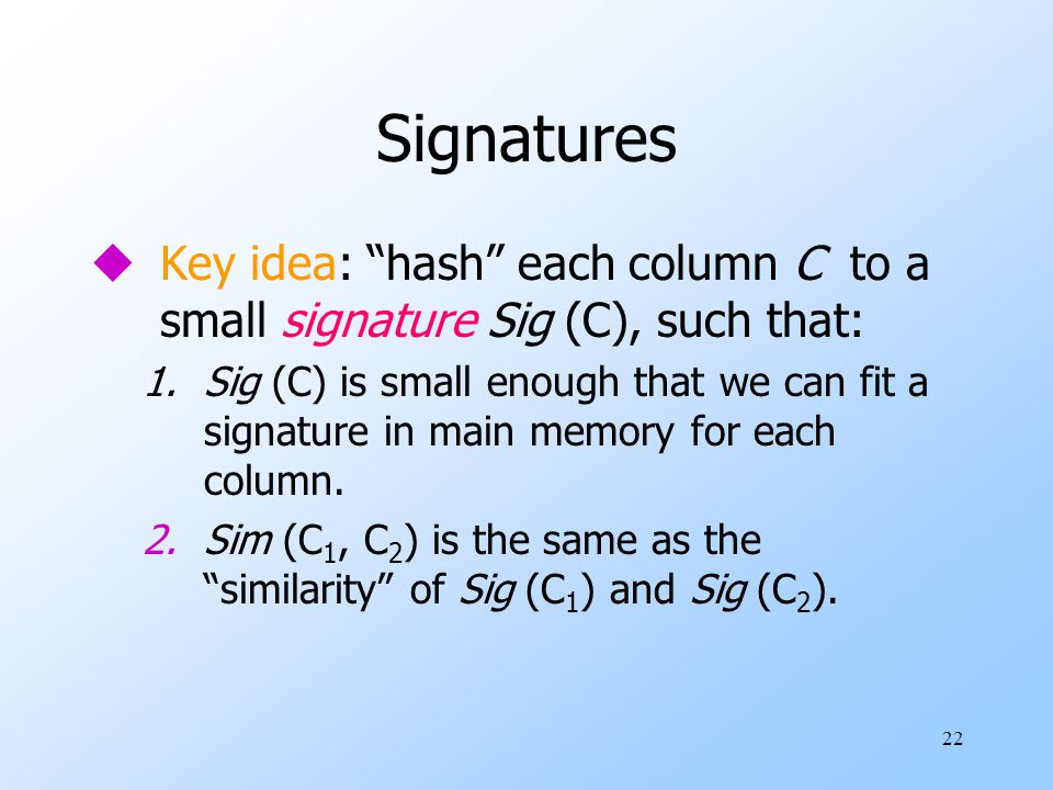 "22 Signatures uKey idea: ""hash"" each column C to a small signature Sig (C), such that: 1.Sig (C) is small enough that we can fit a signature in main m"