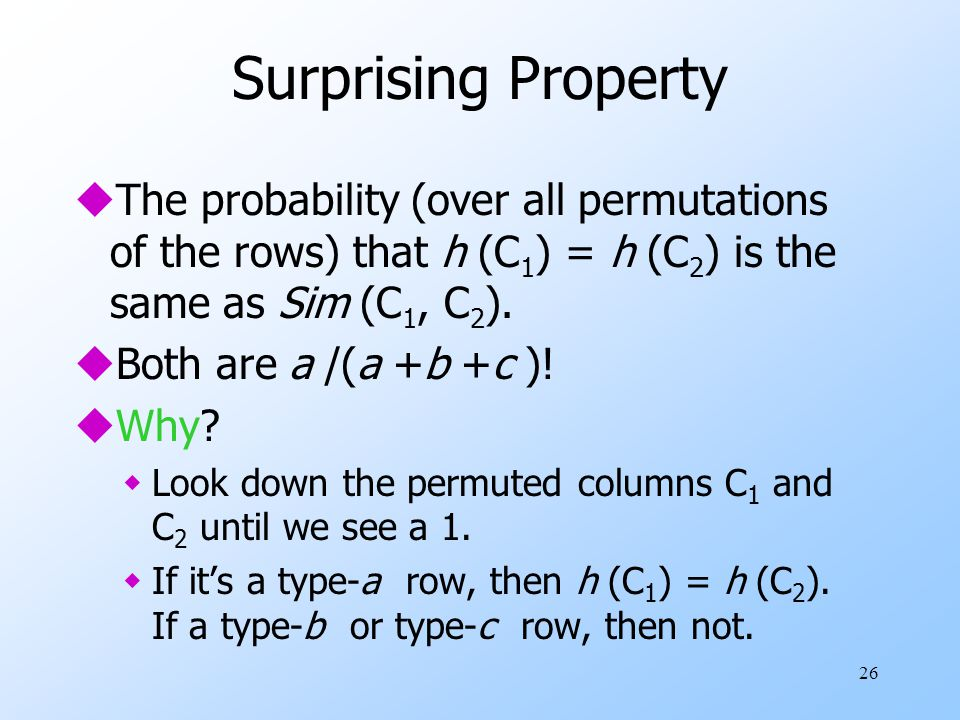 26 Surprising Property uThe probability (over all permutations of the rows) that h (C 1 ) = h (C 2 ) is the same as Sim (C 1, C 2 ). uBoth are a /(a +