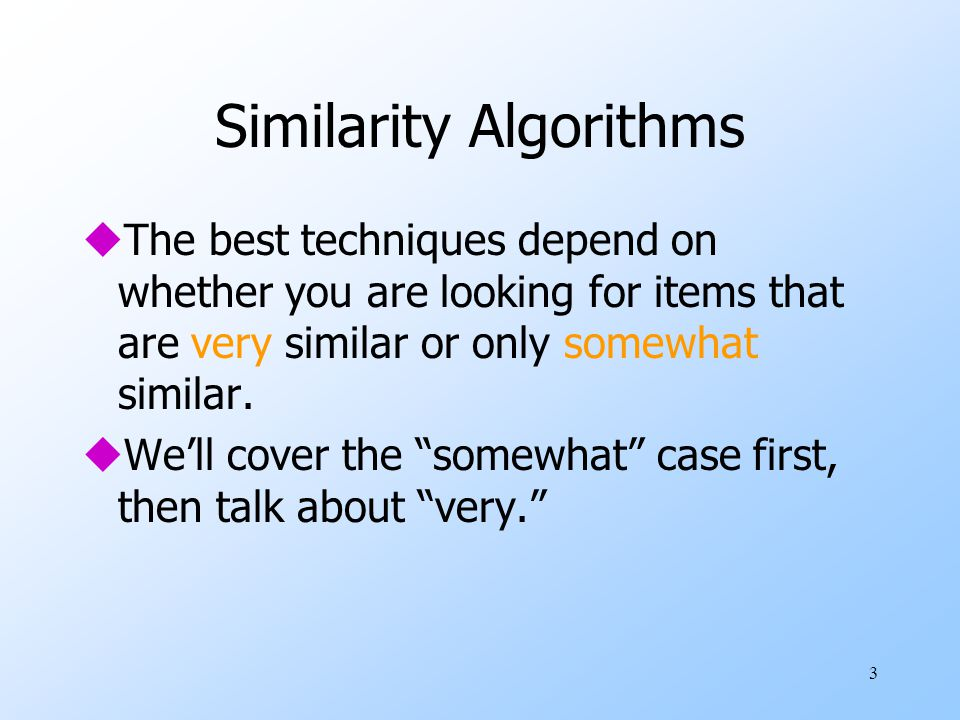 3 Similarity Algorithms uThe best techniques depend on whether you are looking for items that are very similar or only somewhat similar.