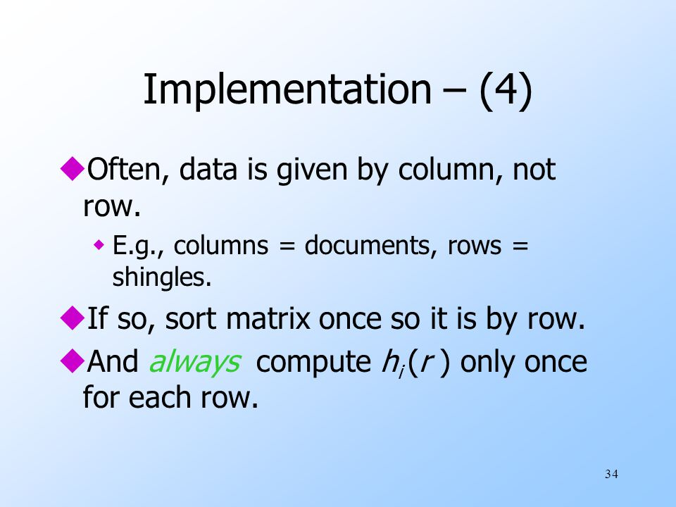 34 Implementation – (4) uOften, data is given by column, not row. wE.g., columns = documents, rows = shingles. uIf so, sort matrix once so it is by ro