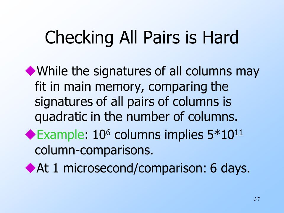 37 Checking All Pairs is Hard uWhile the signatures of all columns may fit in main memory, comparing the signatures of all pairs of columns is quadratic in the number of columns.