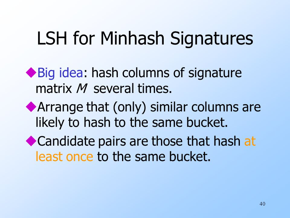 40 LSH for Minhash Signatures uBig idea: hash columns of signature matrix M several times. uArrange that (only) similar columns are likely to hash to
