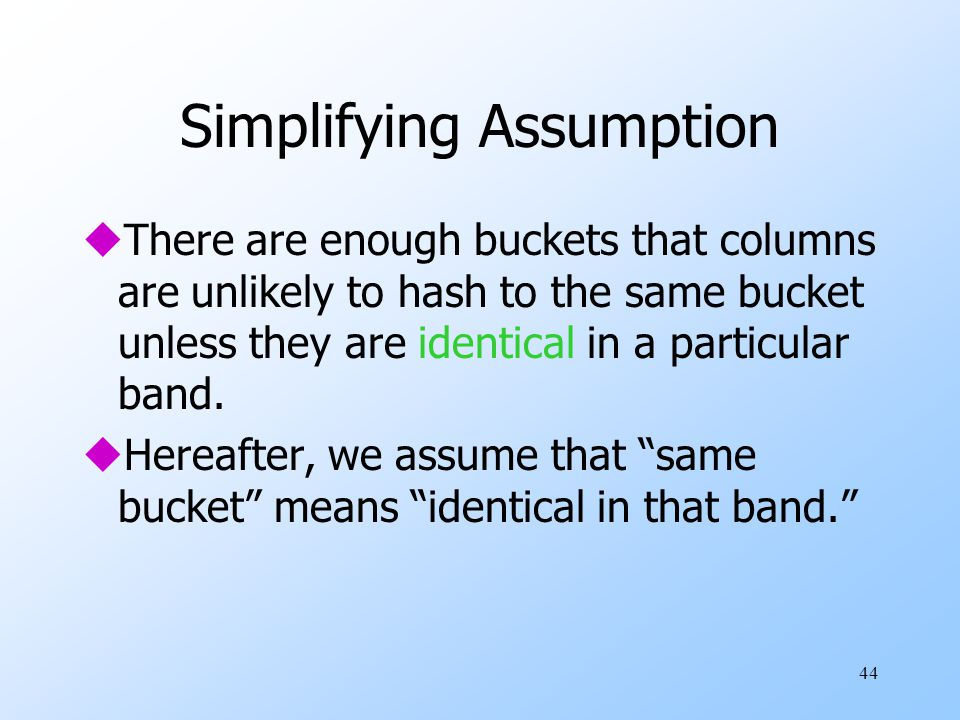 44 Simplifying Assumption uThere are enough buckets that columns are unlikely to hash to the same bucket unless they are identical in a particular band.