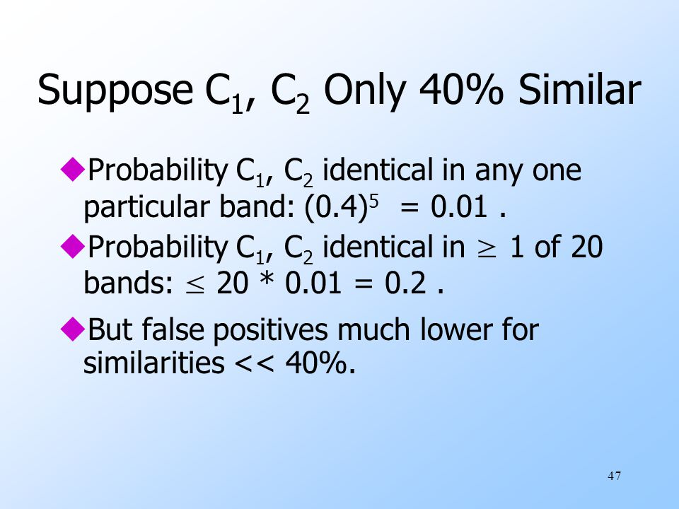 47 Suppose C 1, C 2 Only 40% Similar uProbability C 1, C 2 identical in any one particular band: (0.4) 5 = 0.01.