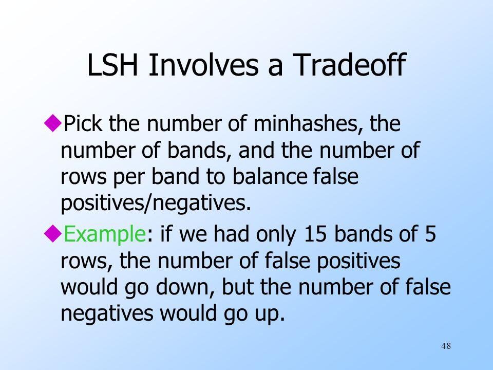 48 LSH Involves a Tradeoff uPick the number of minhashes, the number of bands, and the number of rows per band to balance false positives/negatives.