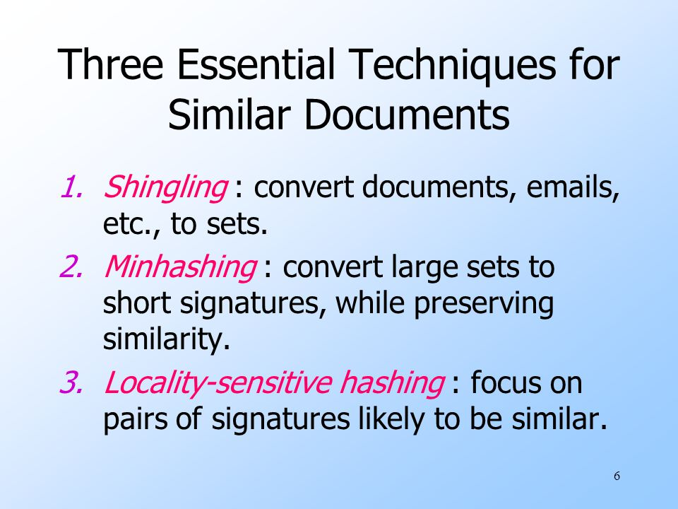 6 Three Essential Techniques for Similar Documents 1.Shingling : convert documents, emails, etc., to sets. 2.Minhashing : convert large sets to short