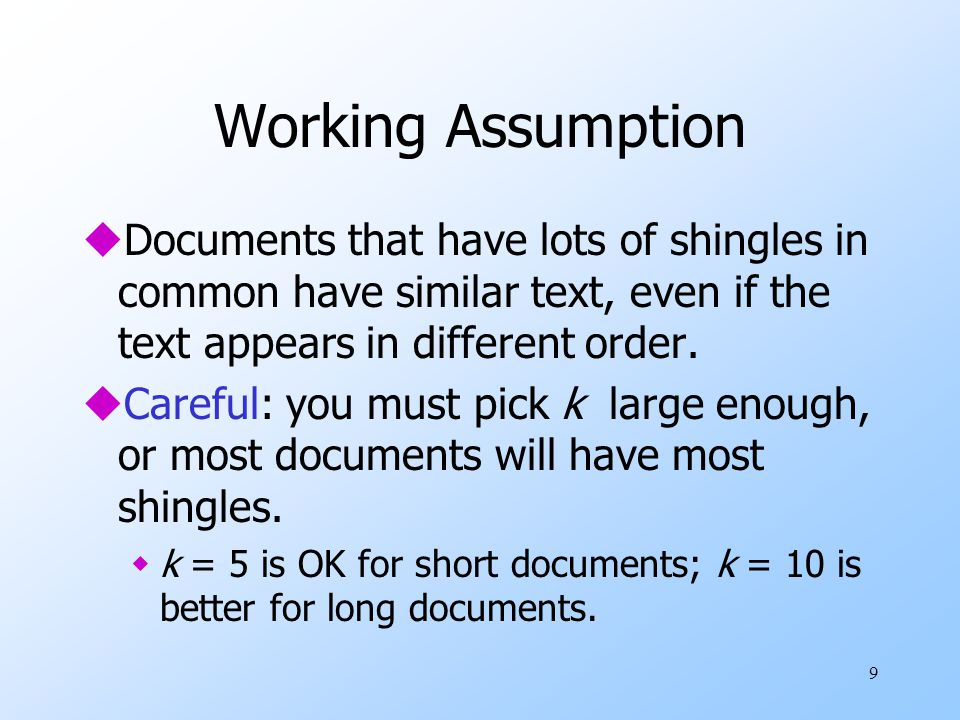 9 Working Assumption uDocuments that have lots of shingles in common have similar text, even if the text appears in different order. uCareful: you mus