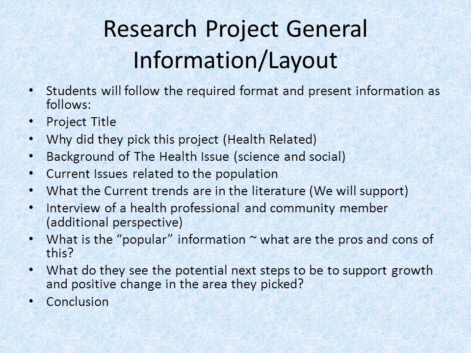 Research Project General Information/Layout Students will follow the required format and present information as follows: Project Title Why did they pi