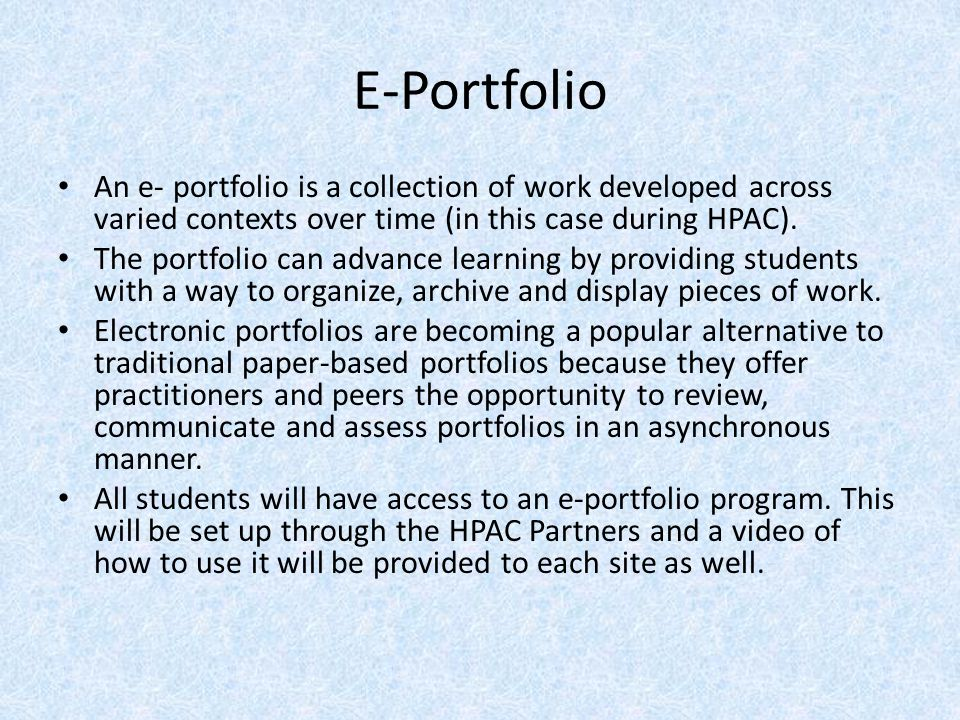 E-Portfolio An e- portfolio is a collection of work developed across varied contexts over time (in this case during HPAC). The portfolio can advance l