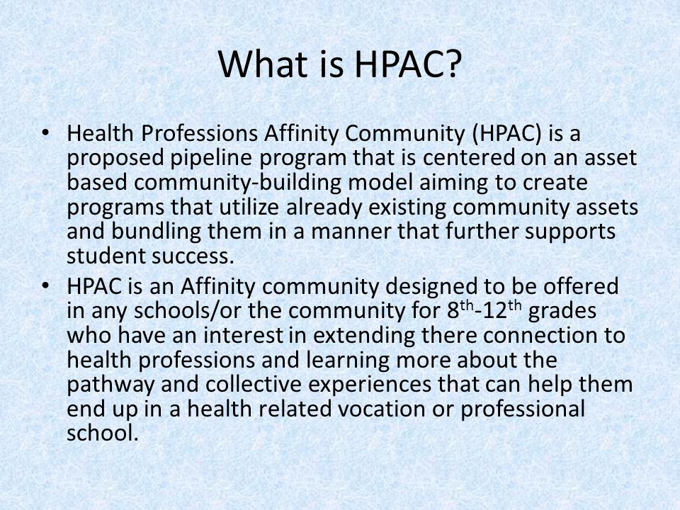 What is HPAC? Health Professions Affinity Community (HPAC) is a proposed pipeline program that is centered on an asset based community-building model