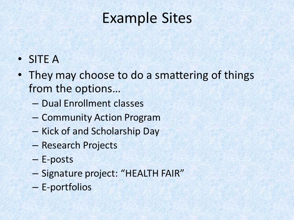 Example Sites SITE A They may choose to do a smattering of things from the options… – Dual Enrollment classes – Community Action Program – Kick of and