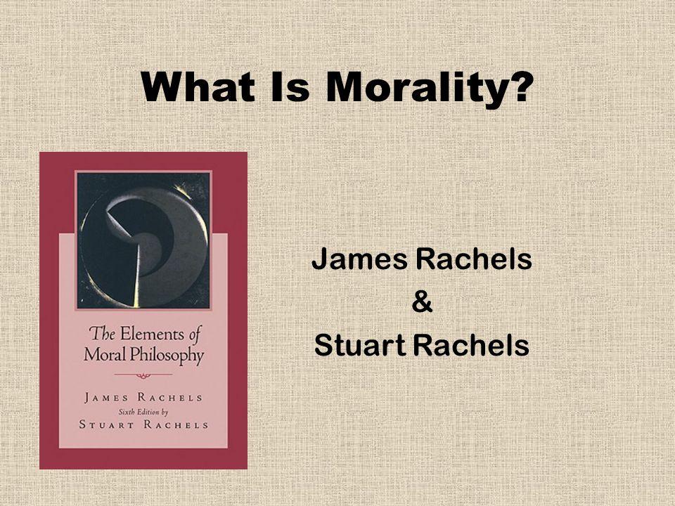 What Is Morality? James Rachels & Stuart Rachels