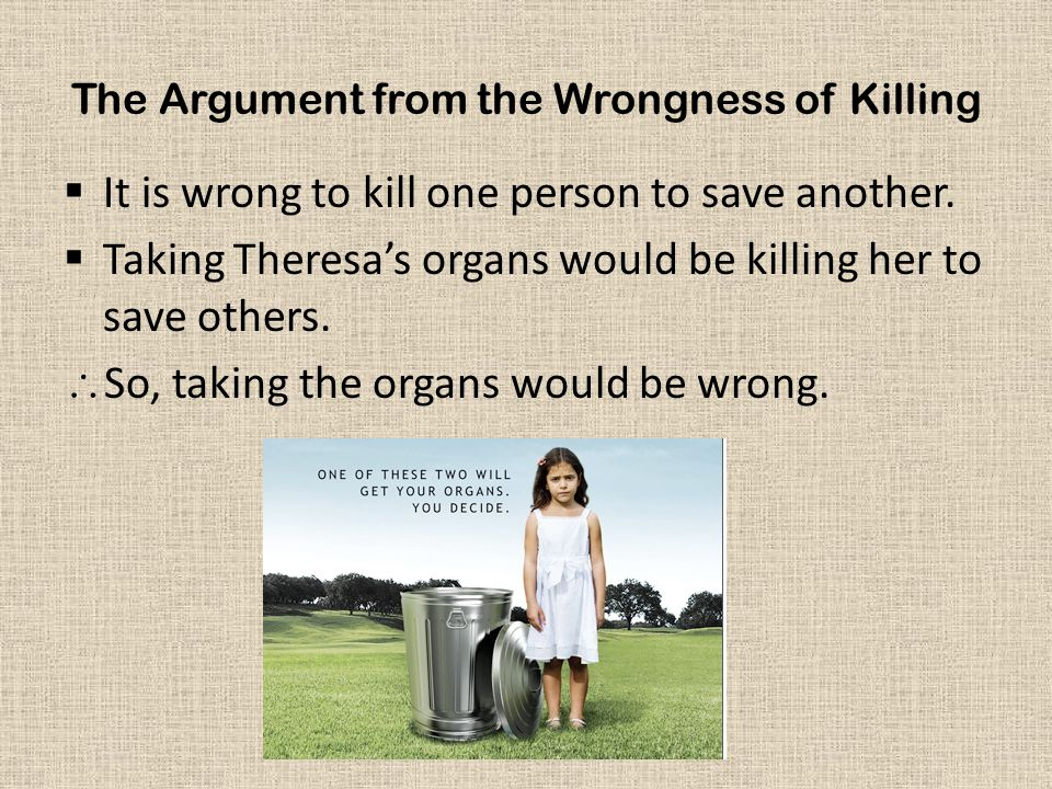 The Argument from the Wrongness of Killing  It is wrong to kill one person to save another.  Taking Theresa's organs would be killing her to save ot