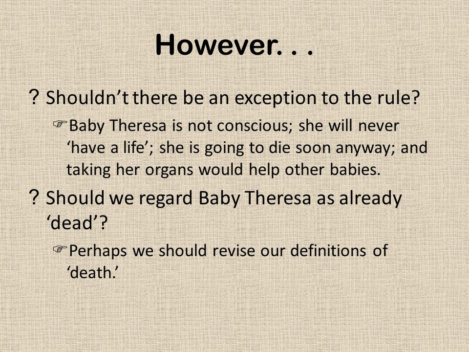 However... ?Shouldn't there be an exception to the rule?  Baby Theresa is not conscious; she will never 'have a life'; she is going to die soon anywa