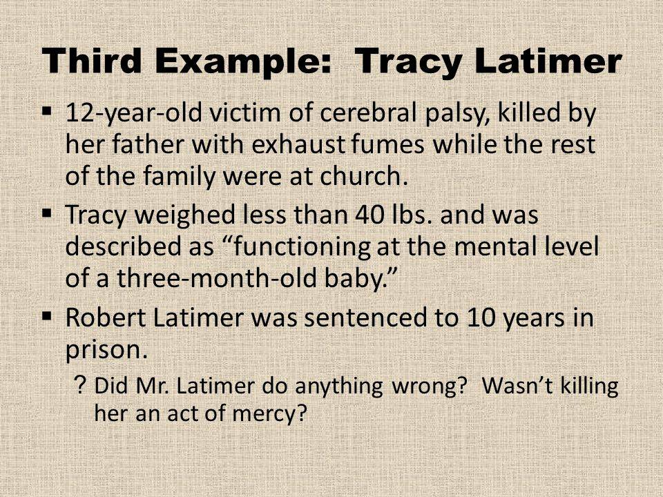 Third Example: Tracy Latimer  12-year-old victim of cerebral palsy, killed by her father with exhaust fumes while the rest of the family were at chur