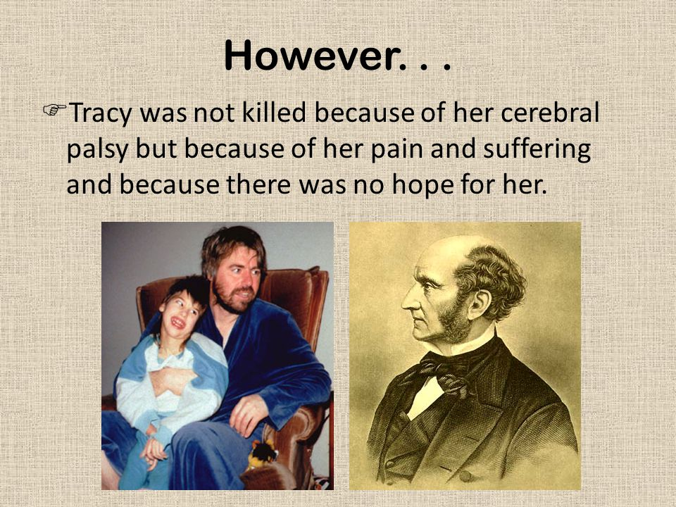 However...  Tracy was not killed because of her cerebral palsy but because of her pain and suffering and because there was no hope for her.