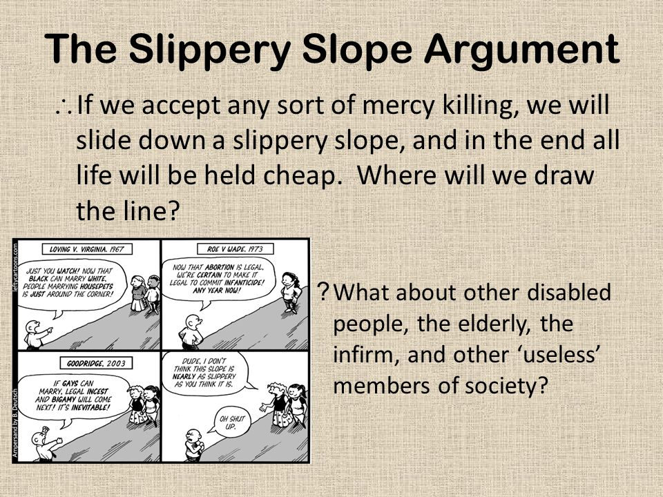 The Slippery Slope Argument  If we accept any sort of mercy killing, we will slide down a slippery slope, and in the end all life will be held cheap.