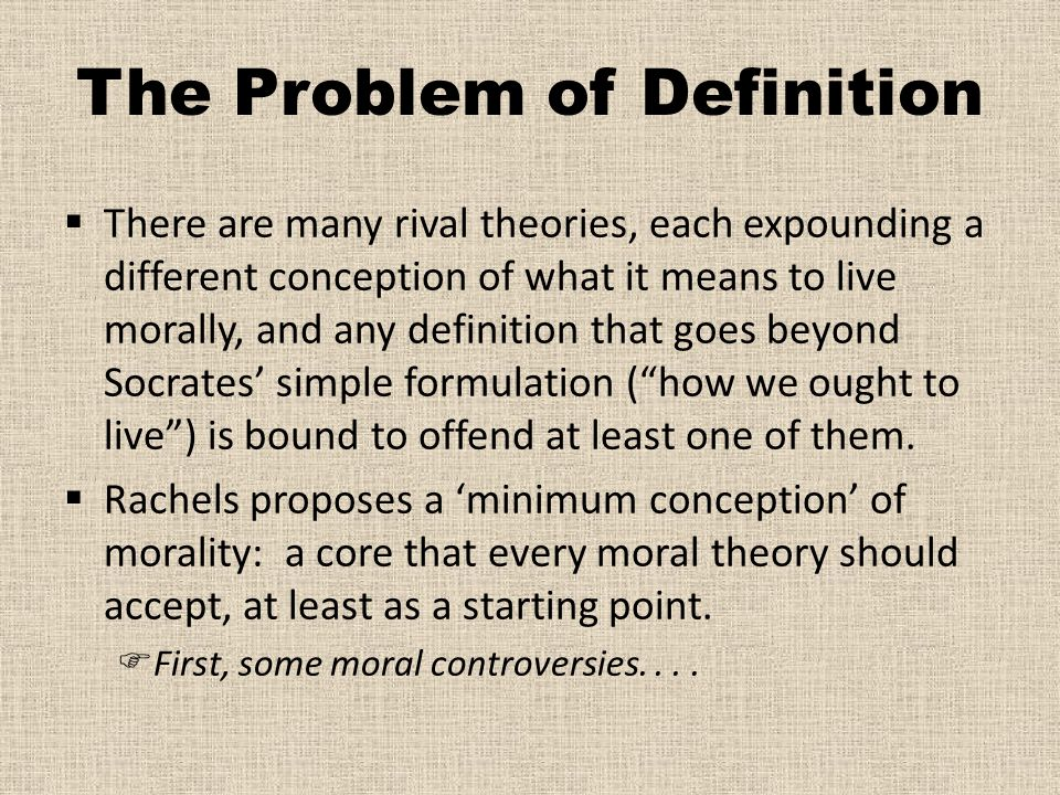 The Problem of Definition  There are many rival theories, each expounding a different conception of what it means to live morally, and any definition