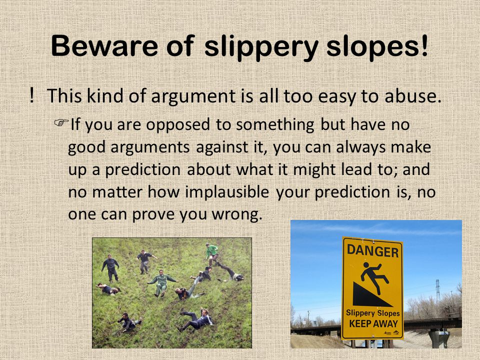 Beware of slippery slopes! !This kind of argument is all too easy to abuse.  If you are opposed to something but have no good arguments against it, y