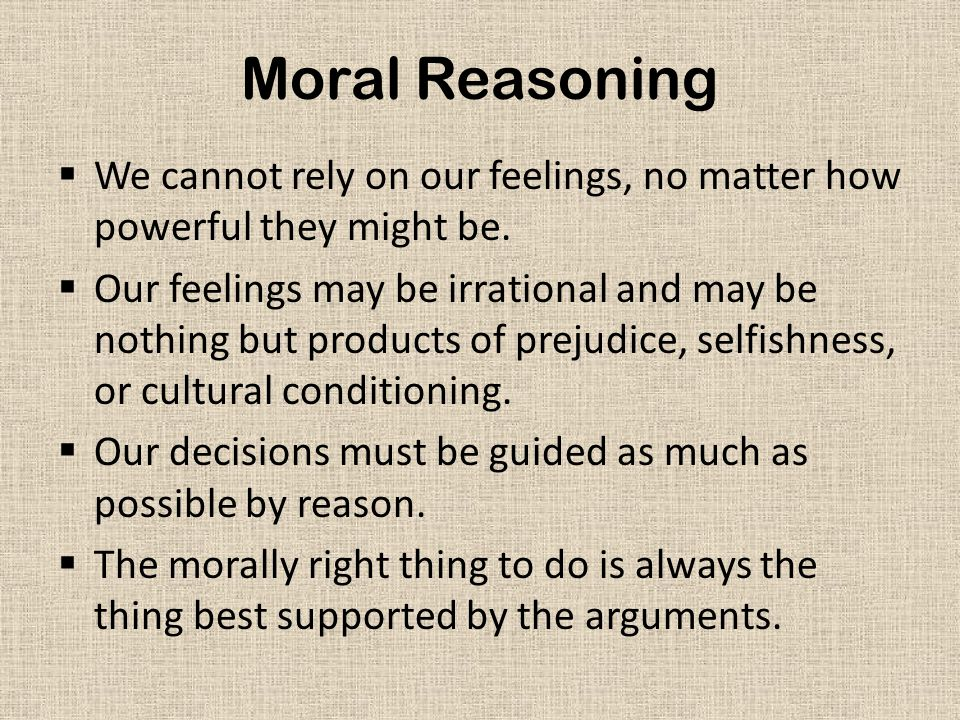 Moral Reasoning  We cannot rely on our feelings, no matter how powerful they might be.  Our feelings may be irrational and may be nothing but produc