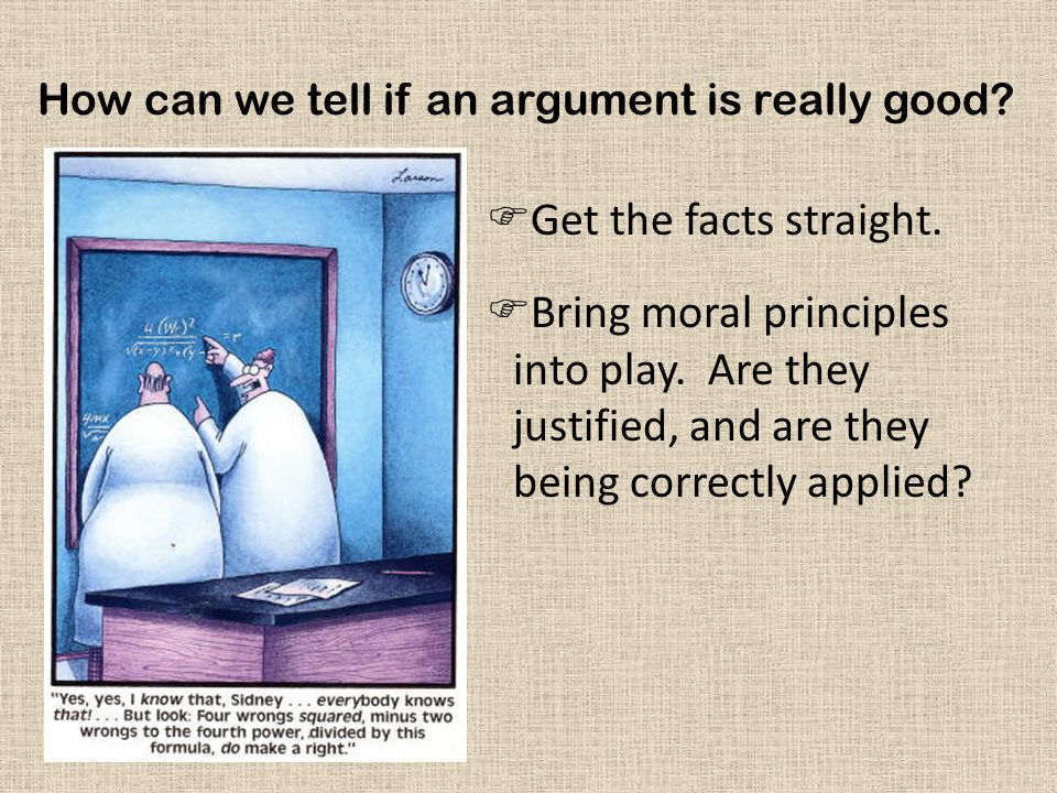 How can we tell if an argument is really good?  Get the facts straight.  Bring moral principles into play. Are they justified, and are they being co