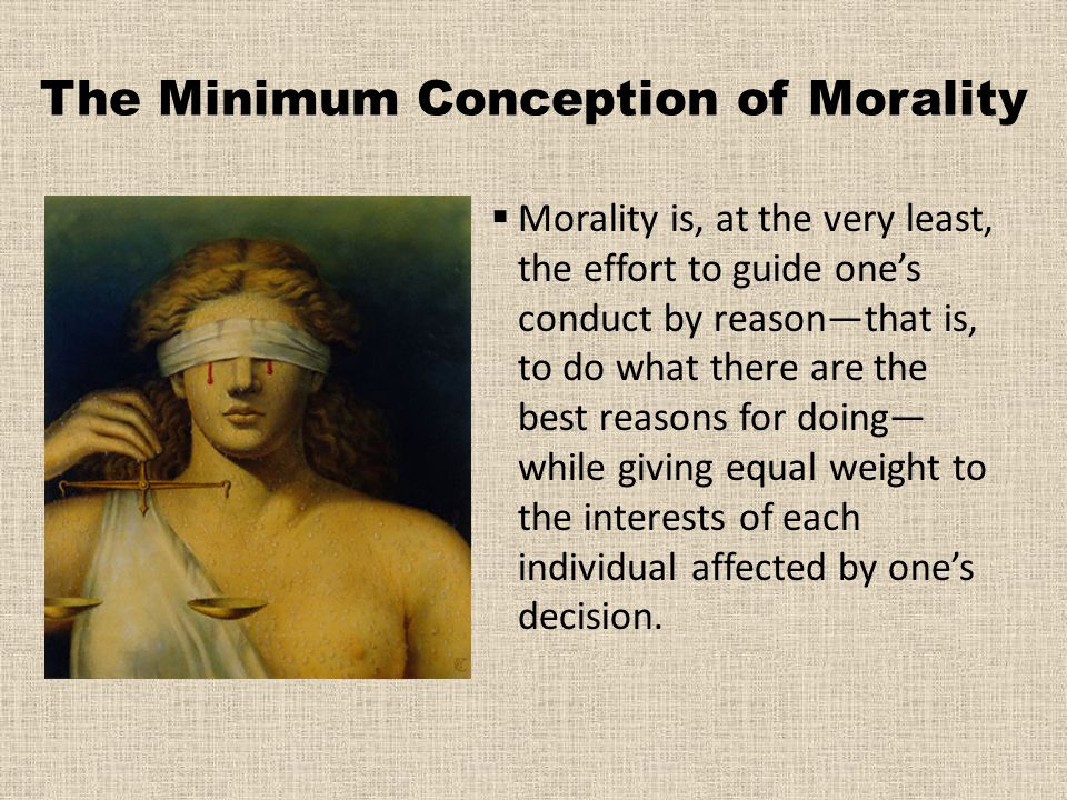 The Minimum Conception of Morality  Morality is, at the very least, the effort to guide one's conduct by reason—that is, to do what there are the bes