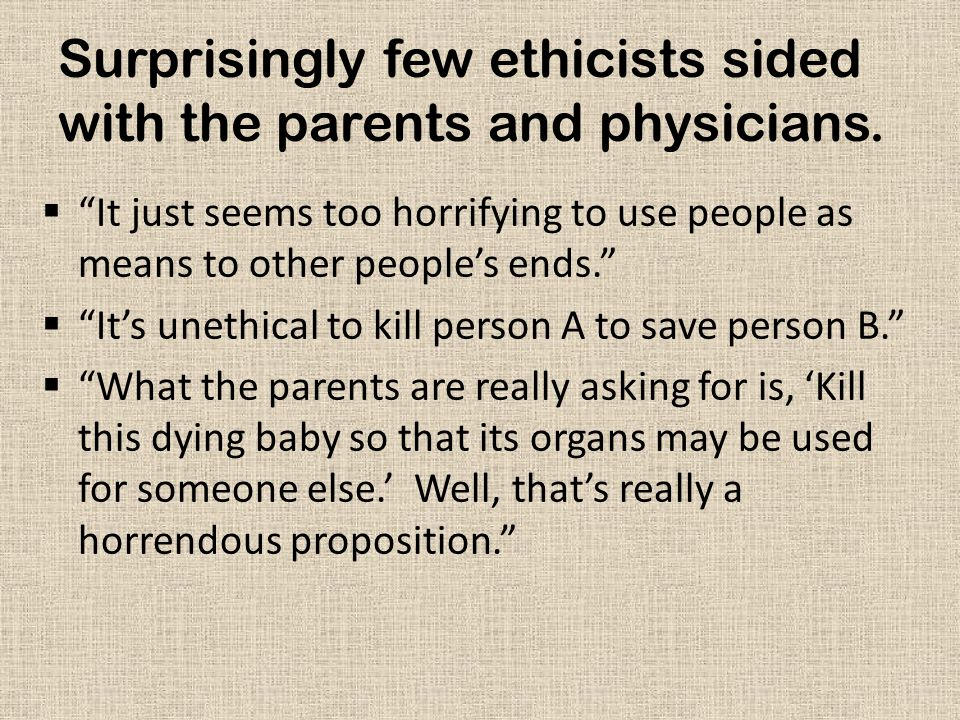 """Surprisingly few ethicists sided with the parents and physicians.  """"It just seems too horrifying to use people as means to other people's ends.""""  """"I"""