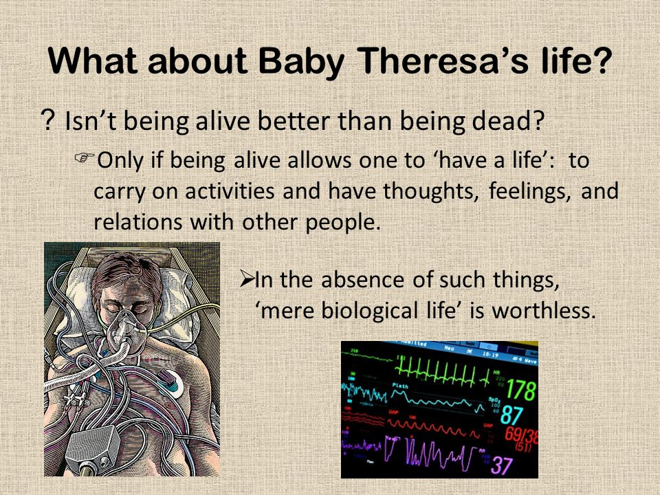 What about Baby Theresa's life? ?Isn't being alive better than being dead?  Only if being alive allows one to 'have a life': to carry on activities a