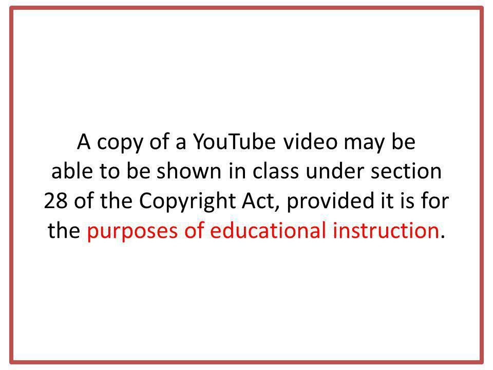 A copy of a YouTube video may be able to be shown in class under section 28 of the Copyright Act, provided it is for the purposes of educational instruction.