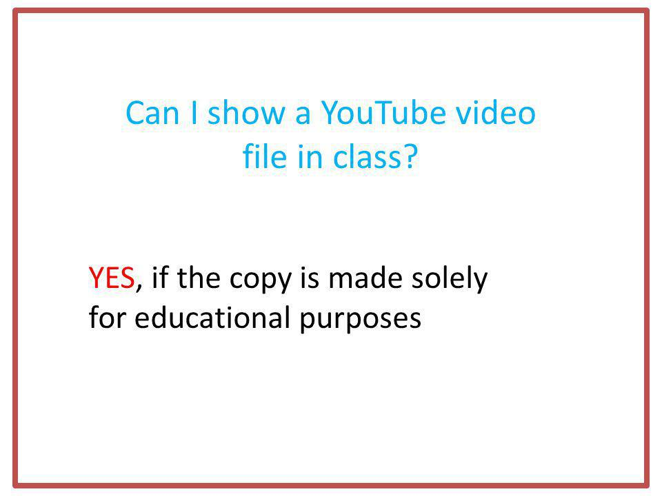 Can I show a YouTube video file in class YES, if the copy is made solely for educational purposes