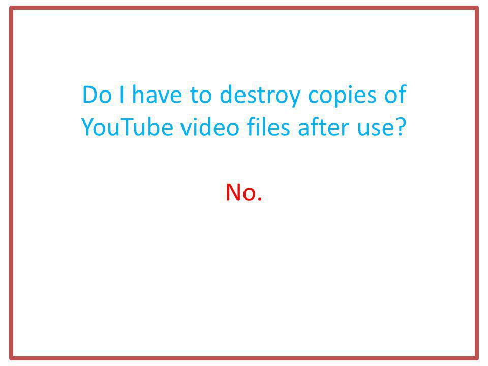 Do I have to destroy copies of YouTube video files after use No.