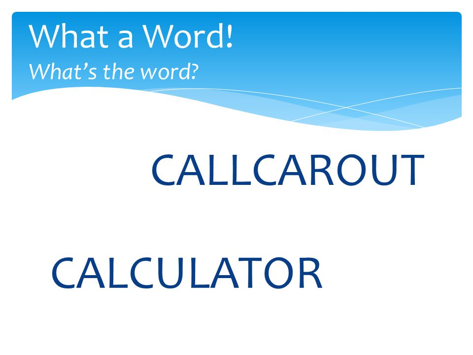 CALLCAROUT What a Word! What's the word? CALCULATOR