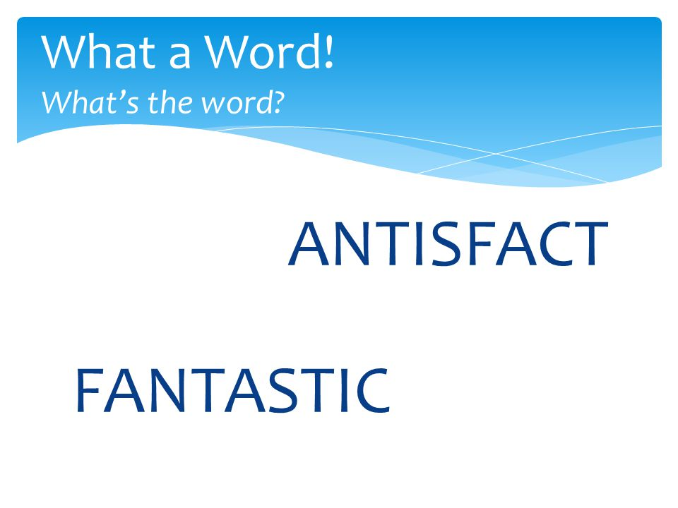ANTISFACT What a Word! What's the word? FANTASTIC