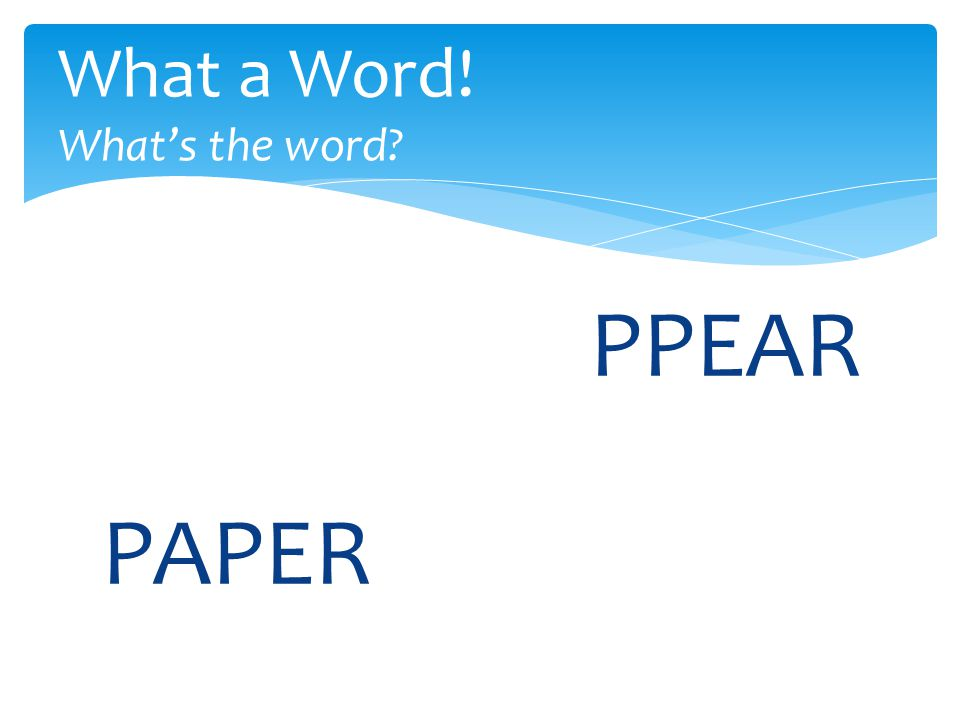 PPEAR What a Word! What's the word? PAPER