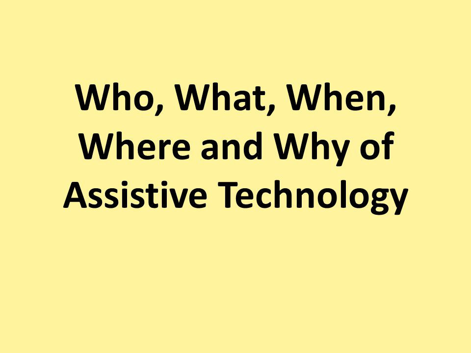 Who, What, When, Where and Why of Assistive Technology