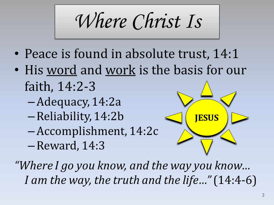 Where Christ Is Peace is found in absolute trust, 14:1 His word and work is the basis for our faith, 14:2-3 – Adequacy, 14:2a – Reliability, 14:2b – Accomplishment, 14:2c – Reward, 14:3 Where I go you know, and the way you know… I am the way, the truth and the life… (14:4-6) JESUS 2