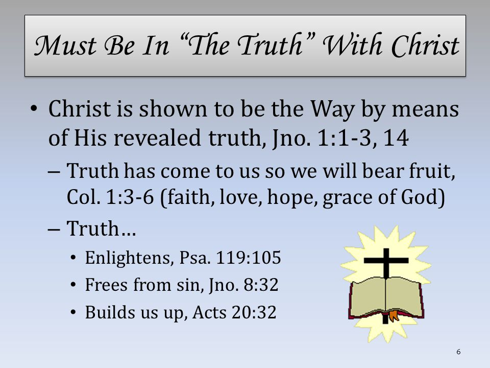 """Must Be In """"The Truth"""" With Christ Christ is shown to be the Way by means of His revealed truth, Jno. 1:1-3, 14 – Truth has come to us so we will bear"""