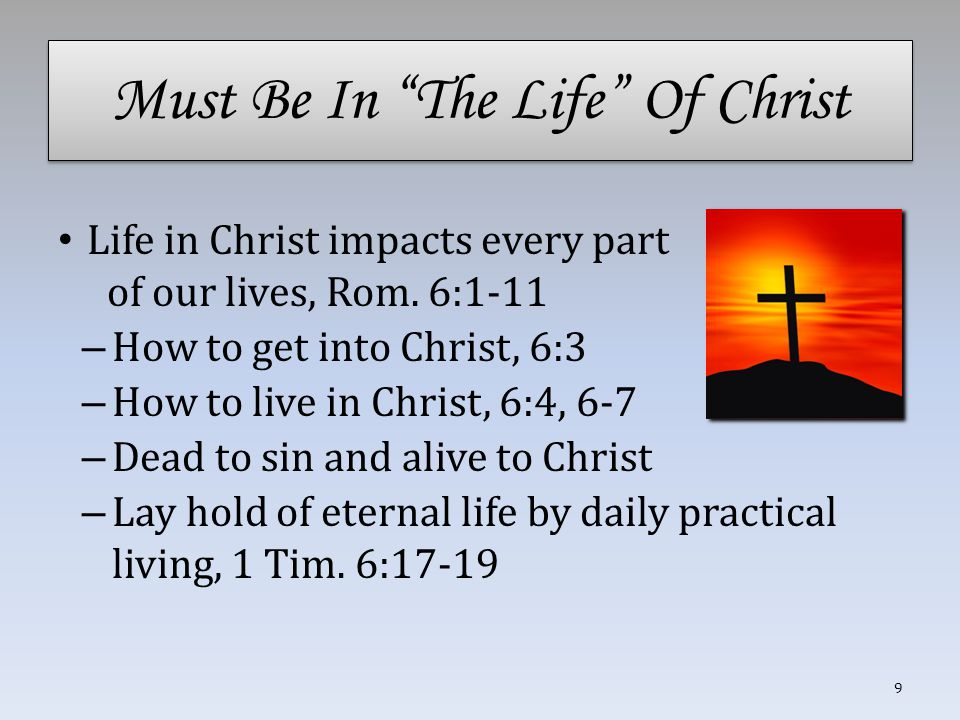 """Must Be In """"The Life"""" Of Christ Life in Christ impacts every part of our lives, Rom. 6:1-11 – How to get into Christ, 6:3 – How to live in Christ, 6:4"""