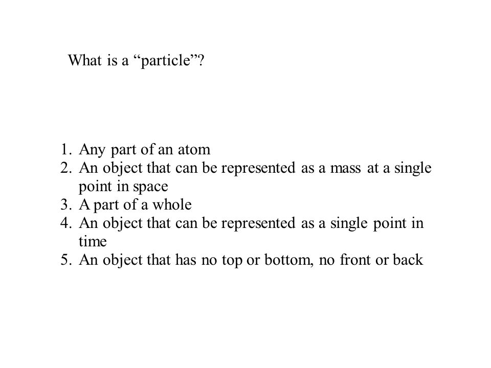 """What is a """"particle""""? 1.Any part of an atom 2.An object that can be represented as a mass at a single point in space 3.A part of a whole 4.An object t"""