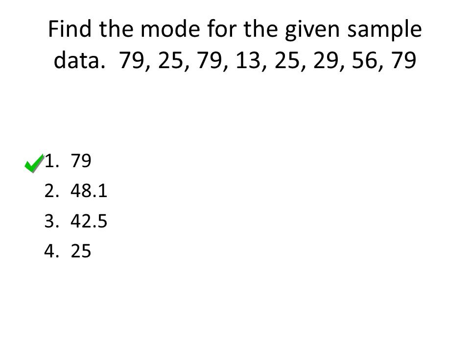 Find the mode for the given sample data. 79, 25, 79, 13, 25, 29, 56, 79 1.79 2.48.1 3.42.5 4.25