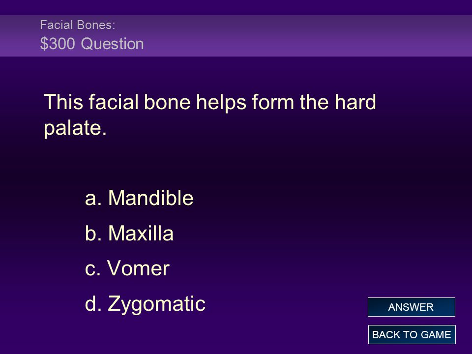 Facial Bones: $300 Question This facial bone helps form the hard palate. a. Mandible b. Maxilla c. Vomer d. Zygomatic BACK TO GAME ANSWER