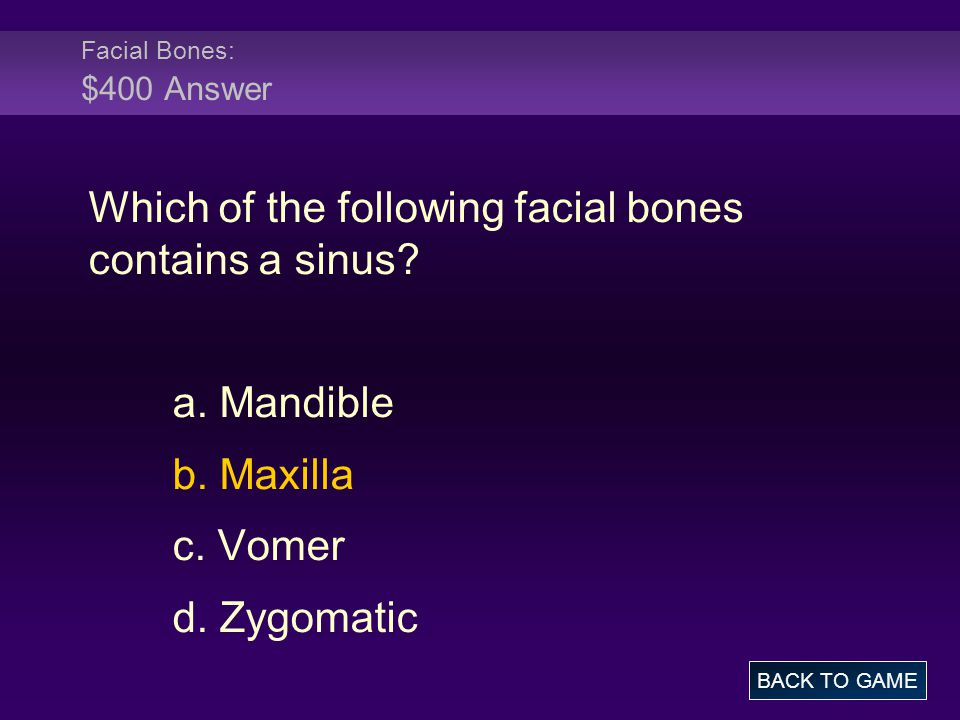 Facial Bones: $400 Answer Which of the following facial bones contains a sinus? a. Mandible b. Maxilla c. Vomer d. Zygomatic BACK TO GAME