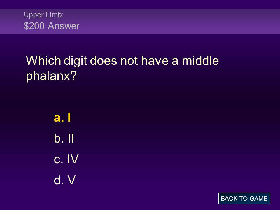 Upper Limb: $200 Answer Which digit does not have a middle phalanx? a. I b. II c. IV d. V BACK TO GAME