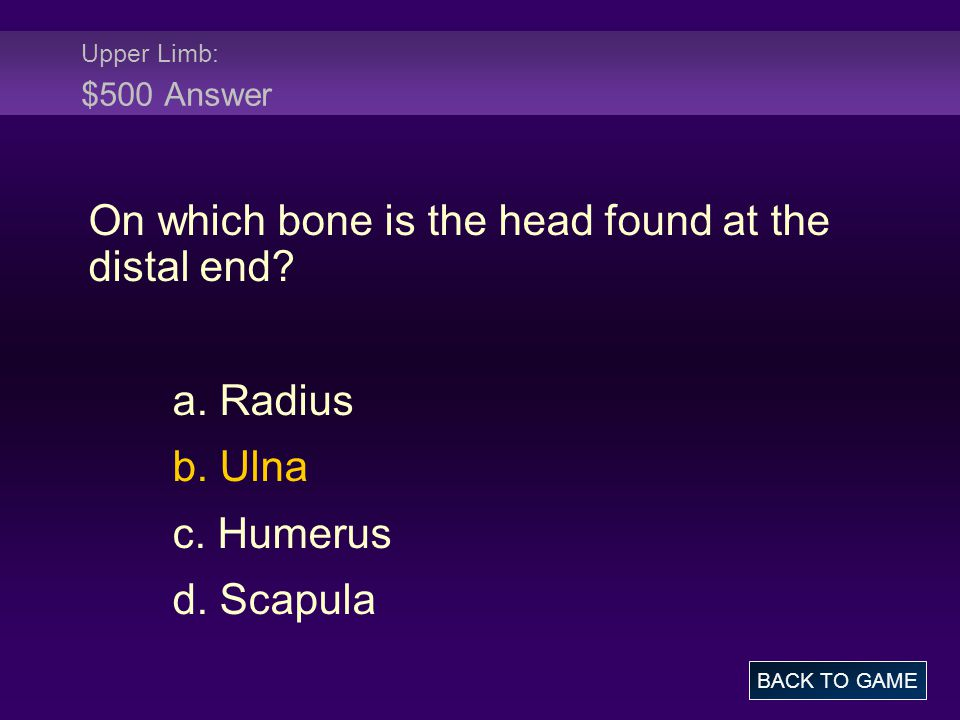 Upper Limb: $500 Answer On which bone is the head found at the distal end? a. Radius b. Ulna c. Humerus d. Scapula BACK TO GAME