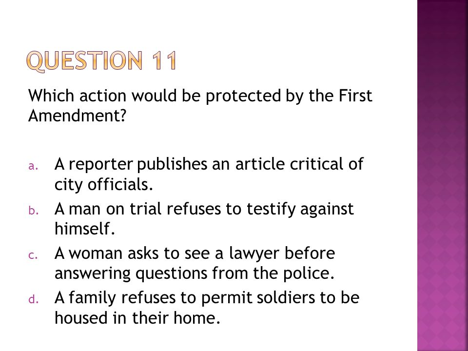 Which action would be protected by the First Amendment? a. A reporter publishes an article critical of city officials. b. A man on trial refuses to te