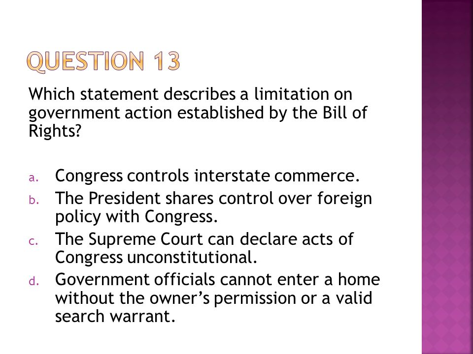Which statement describes a limitation on government action established by the Bill of Rights? a. Congress controls interstate commerce. b. The Presid